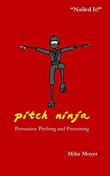 Pitch Ninja: Persuasive Pitching and Presenting (The Virtual Dojo Book 1) by [Moyer, Mike]
