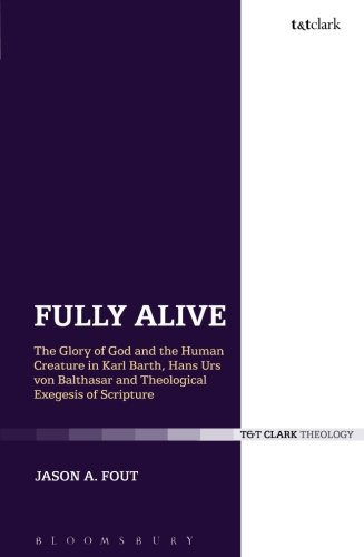 Fully Alive: The Glory of God and the Human Creature in Karl Barth, Hans Urs von Balthasar and Theological Exegesis of S