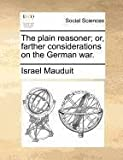 The Plain Reasoner; or, Farther Considerations on the German War, Israel Mauduit, 1140692496