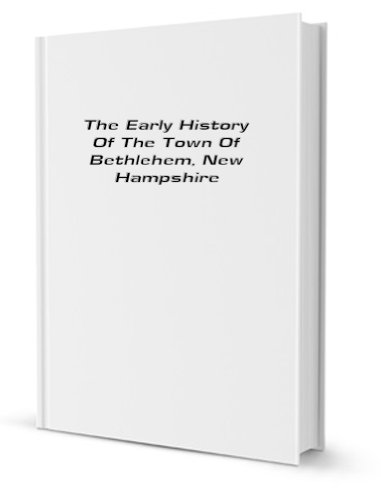 The Early History Of The Town Of Bethlehem, New Hampshire [FACSIMILE]