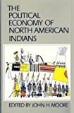 The Political Economy of North American Indians, Moore, John H., 0806125055