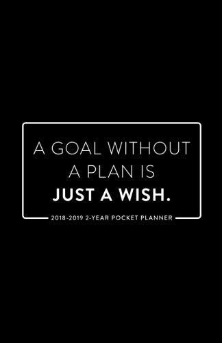 2018-2019 2-Year Pocket Planner; A Goal Without a Plan is Just a Wish: 2-Year Pocket Calendar and Monthly Planner (2018 Daily, Weekly and Monthly ... Organizer and Calendar for Productivity)