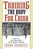 Training the Body for China : Sports in the Moral Order of the People's Republic, Brownell, Susan, 0226076466