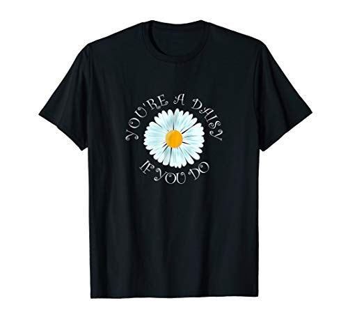 You're a Daisy If You Do T-Shirt Funny