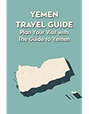 Yemen Travel Guide: Plan Your Visit with The Guide to Yemen: The Ultimate Travel Guide to Yemen