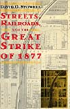 Streets, Railroads, and the Great Strike of 1877, Stowell, David O., 0226776689