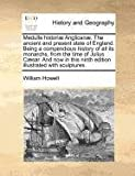 Medulla histori� Anglican�. the ancient and present state of England. Being a compendious history of all its monarchs, from the time of Julius C�sar. and now in this ninth edition illustrated with Sculptures, William Howell, 1170812201