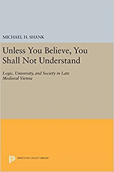 Book Unless You Believe, You Shall Not Understand: Logic, University, and Society in Late Medieval Vienna (Princeton Legacy Library)