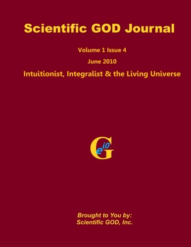 Scientific GOD Journal Volume 1 Issue 4: Intuitionist, Integralist & the Living Universe