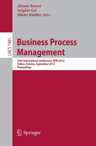 Business Process Management: 10th International Conference, BPM 2012, Tallinn, Estonia, September 3-6, 2012, Proceedings (Lecture Notes in Computer Science)