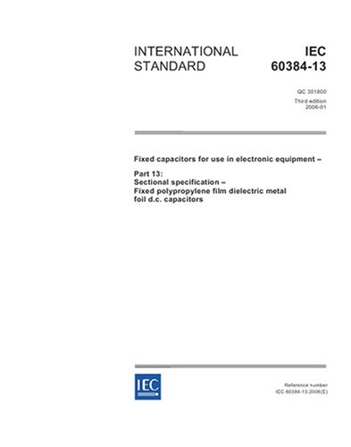 IEC 60384-13 Ed. 3.0 en:2006, Fixed capacitors for use in electronic equipment - Part 13: Sectional specification - Fixed polypropylene film dielectric metal foil d.c. capacitors (Metal Polypropylene Capacitors)