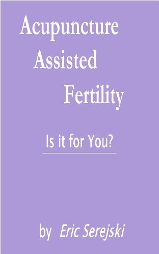 Acupuncture-Assisted Fertility. Is it for You?