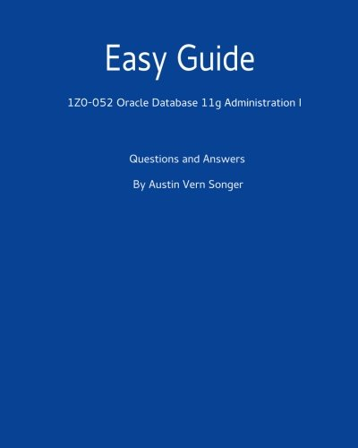 Easy Guide: 1Z0-052 Oracle Database 11G Administration I: Questions and Answers