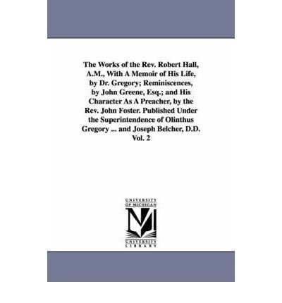 The Works of the Rev. Robert Hall, A.M., With A Memoir of His Life, by Dr. Gregory; Reminiscences, by John Greene, Esq.; and His Character As A Preacher, by the Rev. John Foster. Published Under the Superintendence of Olinthus Gregory ... and Joseph Belcher, D.D. Vol. 2 (Paperback) - Common