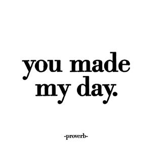 Quotable Proverb: You made my day.   Cards Quotes Greetings