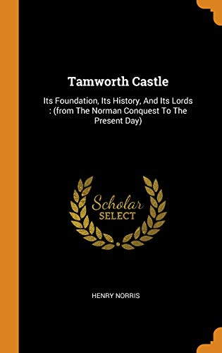 (Tamworth Castle: Its Foundation, Its History, and Its Lords: (From the Norman Conquest to the Present Day))