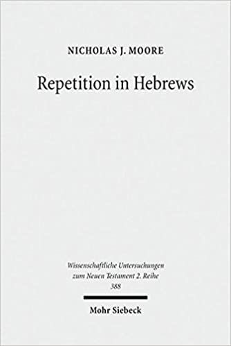 Repetition in Hebrews: Plurality and Singularity in the Letter to the Hebrews, Its Ancient Context, and the Early Church (Wissenschaftliche Untersuchungen Zum Neuen Testament 2.Reihe)