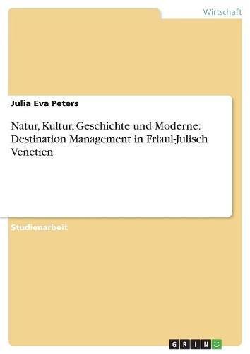Natur, Kultur, Geschichte und Moderne Destination Management in Friaul-Julisch Venetien  [Peters, Julia Eva] (Tapa Blanda)