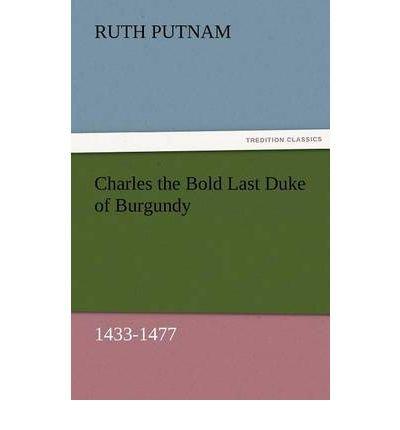 [ Charles the Bold Last Duke of Burgundy, 1433-1477 [ CHARLES THE BOLD LAST DUKE OF BURGUNDY, 1433-1477 ] By Putnam, Ruth ( Author )Nov-30-2011 Paperback PDF