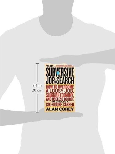 The Subversive Job Search: How to Overcome a Lousy Job, Sluggish Economy, and Useless Degree to Create a Six-Figure Career