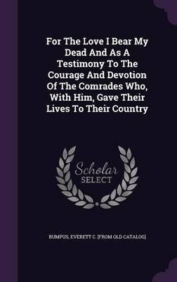 For the Love I Bear My Dead and as a Testimony to the Courage and Devotion of the Comrades Who, with Him, Gave Their Lives to Their Country(Hardback) - 2015 Edition PDF
