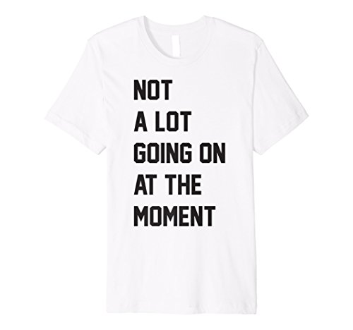 Not A Lot Going On At The Moment - Premium T-Shirt ()