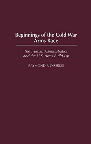 Beginnings of the Cold War Arms Race: The Truman Administration and the U.S. Arms Build-Up (Cold War Arms Race)
