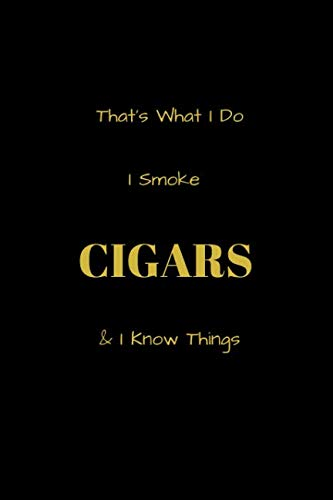 That's What I Do I Smoke Cigars & I Know Things: Funny blank lined notebook, with date line, for any and all cigar aficionados and fans