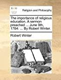 The Importance of Religious Education a Sermon Preached June 9th 1784, Robert Winter, 1171083629