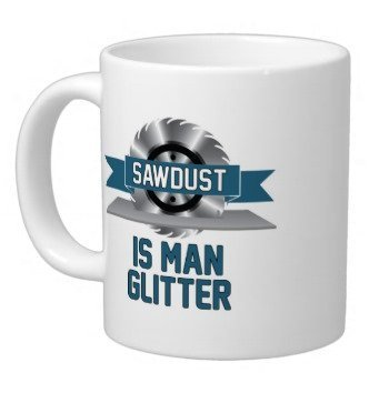 Funny Phrase SAWDUST IS MAN GLITTER Pattern Coffee or Tea Cup Classic Ceramic Material White Mug - 11oz Sizes Two Sides