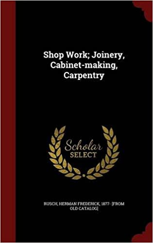 Shop Work: Joinery, Cabinet-making, Carpentry