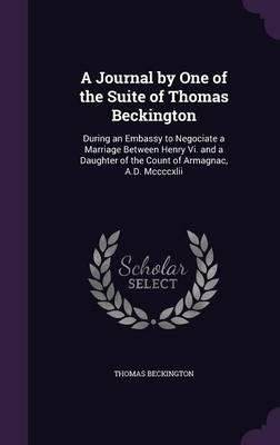 A Journal By One Of The Suite Of Thomas Beckington   During An Embassy To Negociate A Marriage Between Henry Vi  And A Daughter Of The Count Of Armagnac  A D  Mccccxlii Hardback    2015 Edition