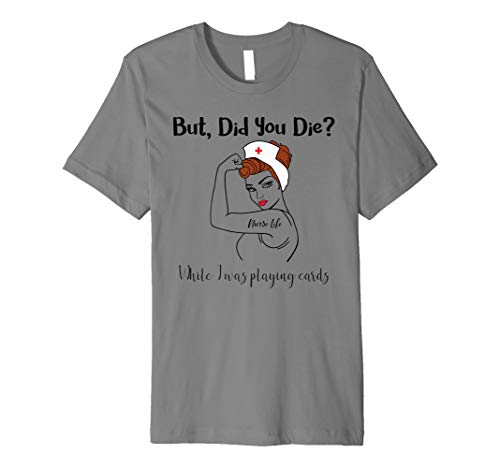 (But Did You Die While I Was Playing Cards Nurse Life Premium T-Shirt)