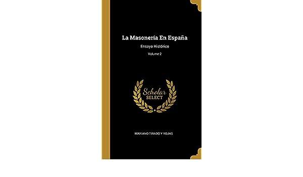 La Masonería En España: Ensayo Histórico; Volume 2: Amazon.es: Rojas, Mariano Tirado Y: Libros