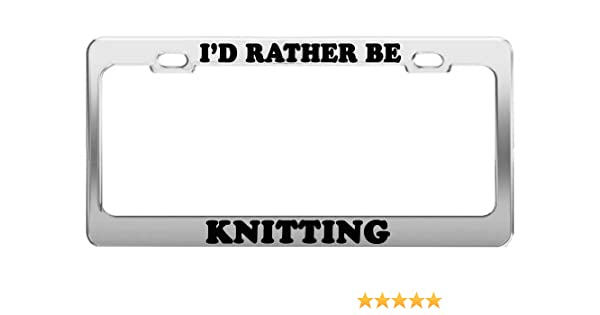 I/'D RATHER BE KNITTING Metal License Plate Frame Tag Holder Two Holes