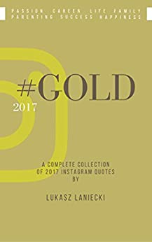 #GOLD 2017: A complete collection of 2017 Instagram quotes by Lukasz Laniecki by [Laniecki, Lukasz]