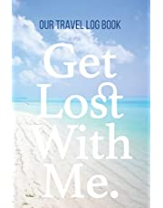 Our Travel Log Book: Get Lost With Me: Notebook Bucket list for Couples, Engagement, Wedding, Honeymoon & Keepsake Memory Pages for 50 adventures, trips & vacations. Couple Goal.