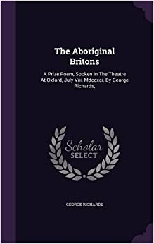 The Aboriginal Britons: A Prize Poem, Spoken In The Theatre At Oxford, July Viii. Mdccxci. By George Richards,