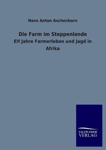 Die Farm im Steppenlande: Elf Jahre Farmerleben und Jagd in Afrika