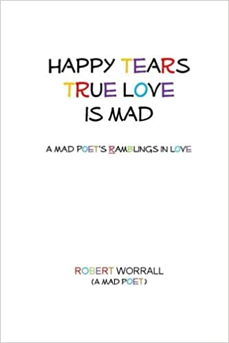 Happy Tears True Love is Mad: A Mad Poets Ramblings in Love ...