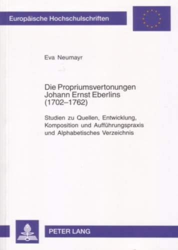 (Die Propriumsvertonungen Johann Ernst Eberlins (1702-1762): Studien zu Quellen, Entwicklung, Komposition und Aufführungspraxis und Alphabetisches ... Universitaires Européennes) (German Edition))