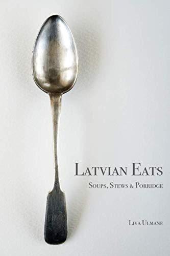 Latvian Eats: Soups, Stews & Porridge by Liva Ulmane