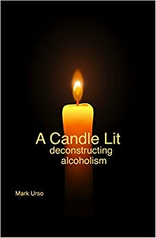 A Candle Lit: Deconstructing Alcoholism by [Urso, Mark]