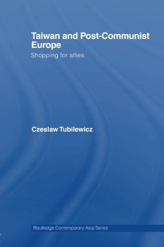 Taiwan and Post-Communist Europe: Shopping for Allies (Routledge Contemporary Asia Series)