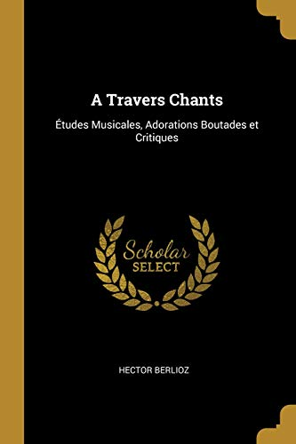A Travers Chants Études Musicales, Adorations Boutades Et Critiques  [Berlioz, Hector] (Tapa Blanda)