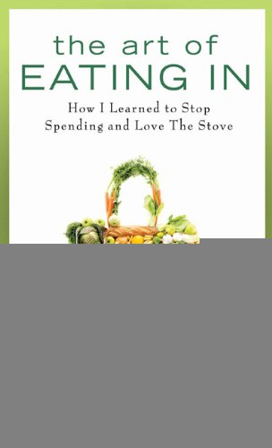 The Art of Eating In: How I Learned to Stop Spending and Love the Stove PDF