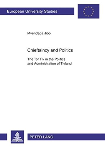 Chieftaincy and Politics: The Tor Tiv in the Politics and Administration of Tivland (Europische Hochschulschriften / European University Studies / Publications Universitaires Europennes)