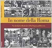 Book In nome della Roma. Vocabolario illustrato della lingua giallorossa