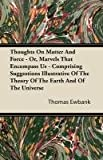 Thoughts on Matter and Force - or, Marvels That Encompass Us - Comprising Suggestions Illustrative of the Theory of the Earth and of the Universe, Thomas Ewbank, 1446082652