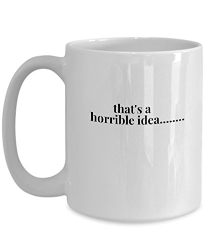That's a Horrible Idea ... Funny Sarcastic Coffee Mug Tea Cup Perfect Cool Gift for men women who have great sense of humor and intelligent. Best present for family & (Stupid Ideas For Halloween Costumes)